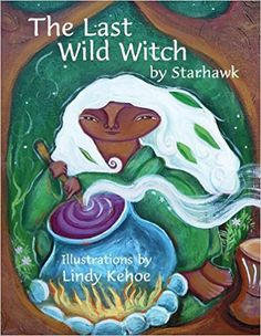 The Last Wild Witch: An Eco-Fable for Kids and Other Free Spirits, by Starhawk (2009),  Illustrated by Lindy Kehoe