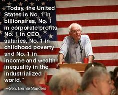 Bernie Sanders quote. Today the United States is number one and billionaires, and corporate profits, and CEO salaries. Number one in childhood poverty and income and wealth inequality in the industrialized world I guess this makes us #2