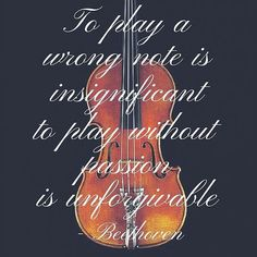 To play a wrong note is insignificant, to play without passion is unforgivable ~ Beethoven