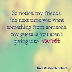 So notice, my friends, the next time you want something from someone, my guess is you aren't giving it to yourself. (Brooke Castillo) | TheLifeCoachSchool.com