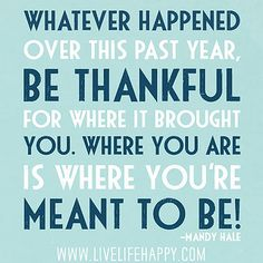 Whatever happened over this past year, be thankful for where it brought you. Where you are is where you're meant to be! -Mandy Hale by deeplifequotes, via Flickr