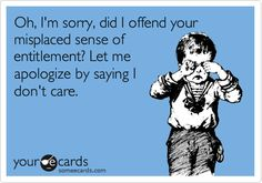 Oh, I'm sorry, did I offend your misplaced sense of entitlement? Let me apologize by saying I don't care.