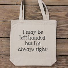 I May Be Left Handed But Im Always RIght - Right now this tote ships with an upgrade to Priority Mail - You will have it super fast!! This is a