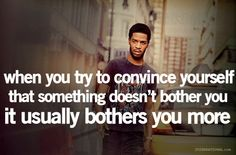 When you try to convince yourself that something doesnt bother you, it usually bothers you more