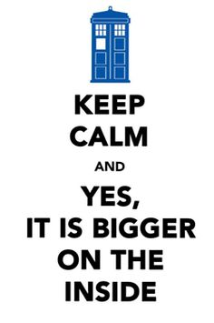 "I love the ""keep calm and carry on"" poster and I love it that everyone says when the first step into the TARDIS, ""it's bigger on the inside than it is on the outside!"""