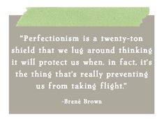 """perfectionism is a twenty-ton shield that we lug around thinking it will protect us when, in fact, it's the thing that's really preventing us from taking flight."" brene brown"