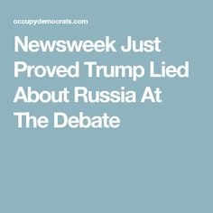 Newsweek Just Proved Trump Lied About Russia At The Debate
