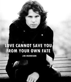 "Love cannot save you from your own fate. ""Jim Morrison"" -- I keep these words in my head at all times."