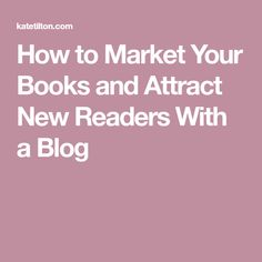 How to Market Your Books and Attract New Readers With a Blog