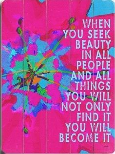 When you seek beauty in all people and all things...You will not only find it, You will become it.
