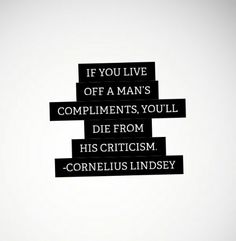 If you live off a mans compliments, you'll die from his critism.