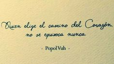 """The popol vuh was """"the book of the people,"""" one of the only surviving texts of the maya and certainly the best one. """"Whoever chooses the way of the heart will never fail. Poetry Quotes, Words Quotes, Sayings, Love Phrases, Love Words, Favorite Quotes, Best Quotes, Cute Messages, Teachers' Day"""