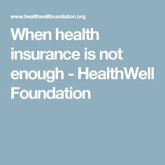 When health insurance is not enough - HealthWell Foundation