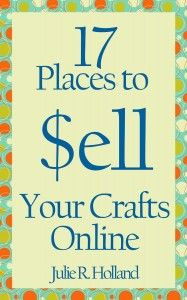17 Places to Sell Your Crafts Online - Free eBook that can be read on any computer and virtually any device or e-reader