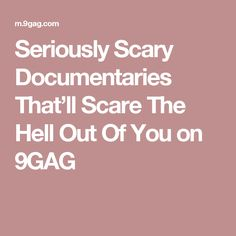Seriously Scary Documentaries That'll Scare The Hell Out Of You on 9GAG
