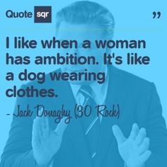 I like when a woman has ambition. It's like a dog wearing clothes. - Jack Donaghy (30 Rock) #quotesqr #quotes #funnyquotes