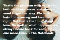 """That's the problem with love both stubborn asses and always want to get our way. We both hate to be wrong and love to be right. But that's the thing about love. No matter what happens, we always come back for each other, one more time. All Quotes, Cute Quotes, Movie Quotes, Great Quotes, Quotes To Live By, Funny Quotes, Inspirational Quotes, Awesome Quotes, Motivational"