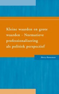 Kleine waarden en grote waarden : normatieve professionalisering als politiek perspectief / Kunneman, Harry
