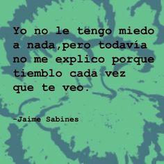 """""""Yo no le tengo miedo a nada, pero todavía no me explico porqué tiemblo cada vez que te veo"""" (Jaime Sabines)"""