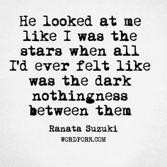 """""""He looked at me like I was the stars when all I'd ever felt like was the dark nothingness between them."""" - Ranata Suzuki * word porn, lost, love, relationship, beautiful, words, quotes, story, quote, sad, breakup, broken heart, heartbroken, loss, loneliness, unrequited, grief, depression, depressed, tu me manques, you are missing from me, typography, poetry, prose, poem * pinterest.com/ranatasuzuki"""