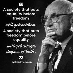 """""""A society that puts equality before freedom will get neither. A society that puts freedom before equality will get a high degree of both.""""   ---Milton Friedman"""