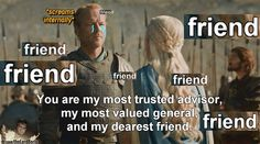Haven't poor Jorah suffered enough already ? :'(thelordberic:  You know you're fucked when your crush gives you medieval friendzone talk :D