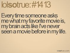 Every time someone asks me what my favorite movie is, my brain acts like I've never seen a movie before in my life.