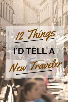 Twelve pieces of advice I'd tell my former self (or any other new traveler) before they set out on his journey around the world.