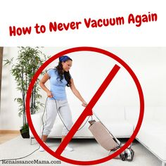 How to Never Vacuum Again! I LOVE the sound of that.