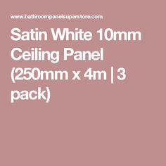 Satin White 10mm Ceiling Panel (250mm x 4m   3 pack)