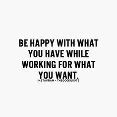 Be happy with what you have while working for what you want. #quotes