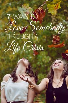 7 ways to love somebody through a life crisis - here are the 7 best things that people did for me while I was battling depression and re-building my life. Tell them you love them. Refer them to a professional. Tell them it will hurt for a long time. Take your own pain somewhere else. Take them outside. Change the subject. Help them find their heart-happiness.