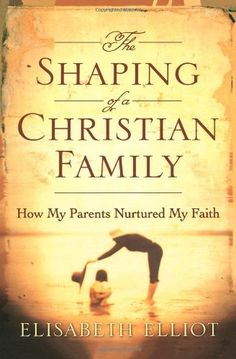 Shaping of a Christian Family, The: How My Parents Nurtured My Faith by Elisabeth Elliot,http://www.amazon.com/dp/0800731026/ref=cm_sw_r_pi_dp_M4P2sb16QXNCTB59