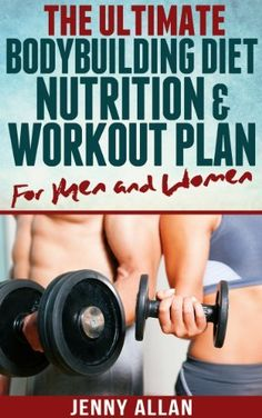The Ultimate Bodybuilding Diet, Nutrition and Workout Plan for Men and Women by…