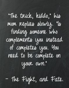 """""""The trick, kiddo,"""" his mom replies slowly, """"Is finding someone who compliments you instead of completes you. You need to be complete on your own."""" --The Fight, and Fate"""