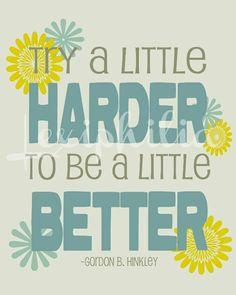 Try a little harder to be a little better -Gordon B Hinckley