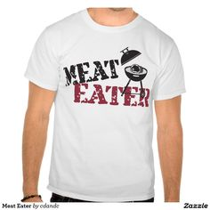 Meat Eater T shirts  Humorous shirt for the red meat eaters. Gifts for Mom, Dad & Kids who love and enjoy a big steak on the grill! Great Summer Birthday gifts for the outdoor cook.  http://www.zazzle.com/cdandc