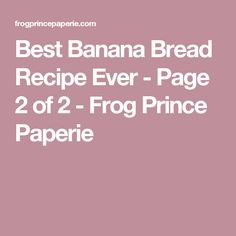 Best Banana Bread Recipe Ever - Page 2 of 2 - Frog Prince Paperie