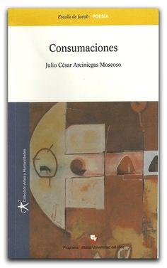 Consumaciones – Julio César Arciniegas Moscoso –Universidad del Valle    www.librosyeditores.com/tiendalemoine/poesia/1760-consumaciones.html    Editores y distribuidores.
