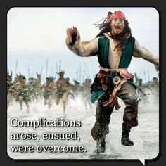 """""""Complications arose, ensued, were overcome."""" - Jack Sparrow"""