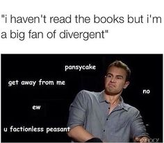 Divergent— 'u factionless peasant' <— lol I'm laughing so hard I can't take it!!!
