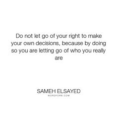 """Sameh Elsayed - """"Do not let go of your right to make your own decisions, because by doing so you are..."""". decisions, experience-plus, human-development, joumana-ezz, noha-abdel-hameed, who-am-i, adam-elsayedtood, who-you-are"""