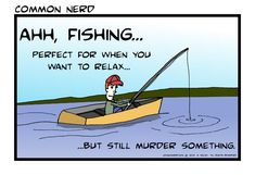 How I feel about fishing, except the relaxing thing. Not that either.