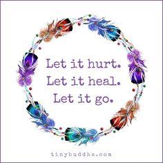 Let it hurt, let it heal, let it go.