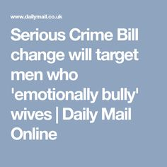 Serious Crime Bill change will target men who 'emotionally bully' wives | Daily Mail Online