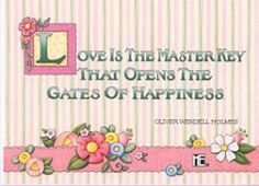 """Love is the master key that opens the gates of happiness."" Oliver Wendell Holmes (by Mary Engelbreit)"