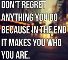 """Don't regret anything you do because in the end it makes you who you are."" (via Single Quotes)"