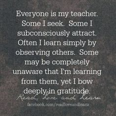 Everyone is my teacher. Some I seek. Some I subconsciously attract. Often I learn simply by observing others. Some may be completely unaware that I'm learning from them; yet I bow deeply in Gratitude. Quote from author Eric Allen www.change-your-world.com