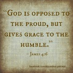 James 4:6 Oh how I am obsessed with studying pridefulness and humbleness right now!!