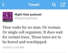 Time waits for no man. or woman. Or single cell organism. it does wait for certain trees. Those trees are to be feared and worshiped. #nightvale